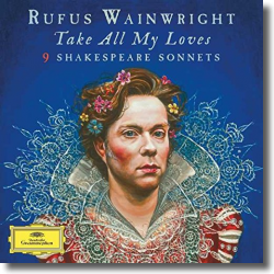 Cover: Rufus Wainwright - Take All My Loves - 9 Shakespeare Sonnets