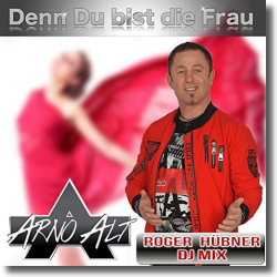 Cover: Arno Alt - Denn Du bist die Frau (Roger Hübner DJ Mix)
