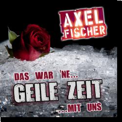 Cover: Axel Fischer - Das war 'ne geile Zeit mit uns